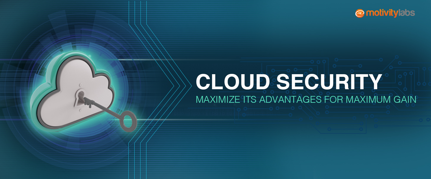 Cloud Security –Maximize Its Advantages for Maximum Gain