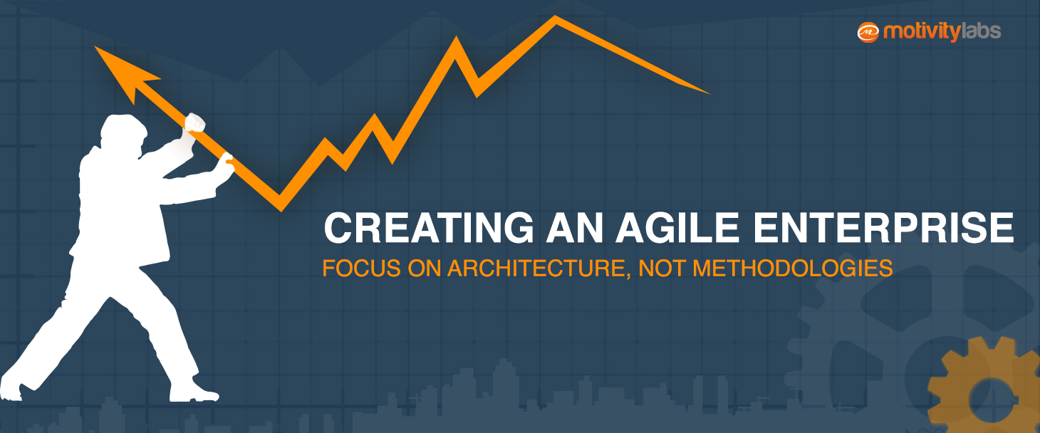 Creating an Agile Enterprise: Focus on Architecture, not Methodologies